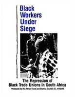 Black Workers Under Siege - The Repression of Black Trade Unions in South Africa